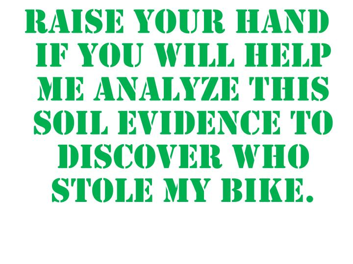 Raise your hand if you will help me analyze this soil evidence to discover who stole my bike.