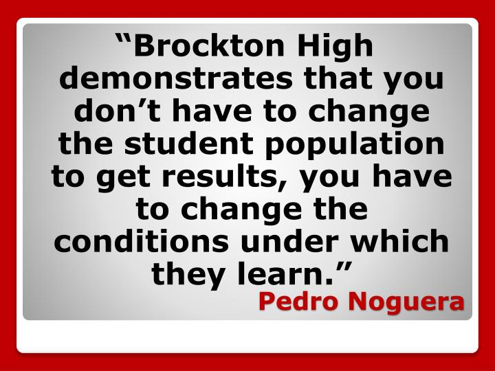 """Brockton High demonstrates that you don't have to change the student population to get results, you have to change the conditions under which they learn."""