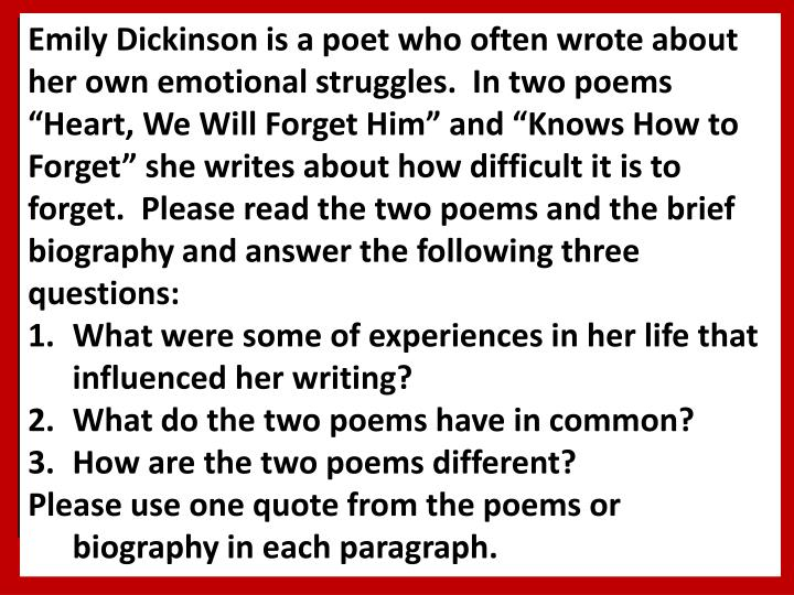 "Emily Dickinson is a poet who often wrote about her own emotional struggles.  In two poems ""Heart, We Will Forget Him"" and ""Knows How to Forget"" she writes about how difficult it is to forget.  Please read the two poems and the brief biography and answer the following three questions:"