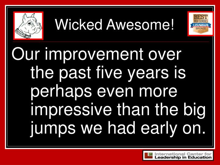 Our improvement over the past five years is perhaps even more impressive than the big jumps we had early on.