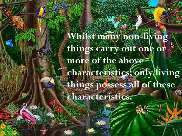 Whilst many non-living things carry out one or more of the above characteristics; only living things possess all of these characteristics.