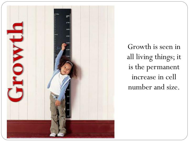 Growth is seen in all living things; it is the permanent increase in cell number and size.