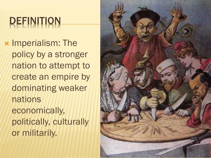 Imperialism: The policy by a stronger nation to attempt to create an empire by dominating weaker nations economically, politically, culturally or militarily.
