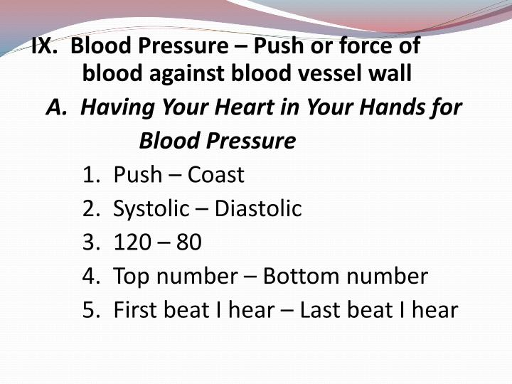 IX.  Blood Pressure – Push or force of 		blood against blood vessel wall