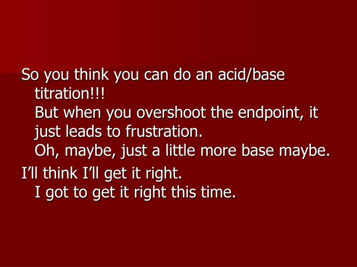 So you think you can do an acid/base titration!!!