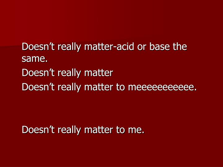 Doesn't really matter-acid or base the