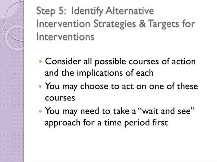 Step 5:  Identify Alternative Intervention Strategies & Targets for Interventions