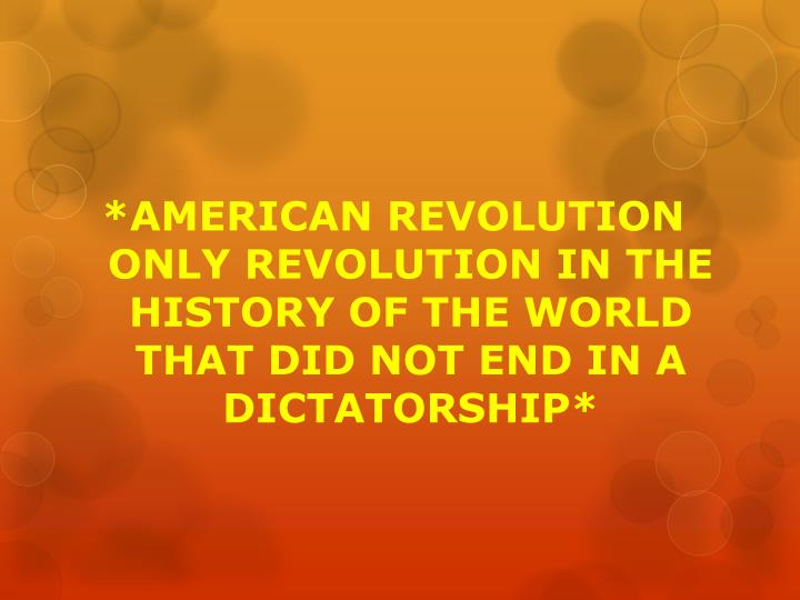 *AMERICAN REVOLUTION ONLY REVOLUTION IN THE HISTORY OF THE WORLD THAT DID NOT END IN A DICTATORSHIP*