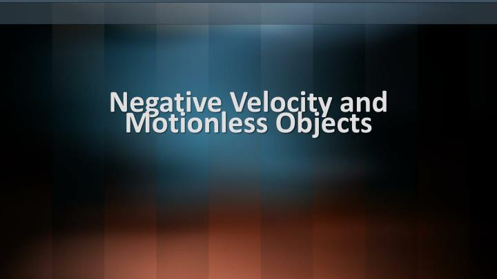 Negative Velocity and Motionless Objects