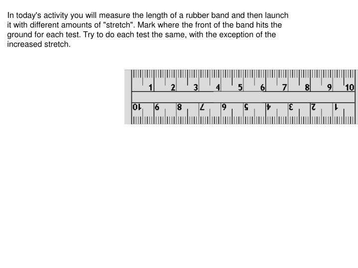 "In today's activity you will measure the length of a rubber band and then launch it with different amounts of ""stretch"". Mark where the front of the band hits the ground for each test. Try to do each test the same, with the exception of the increased stretch."