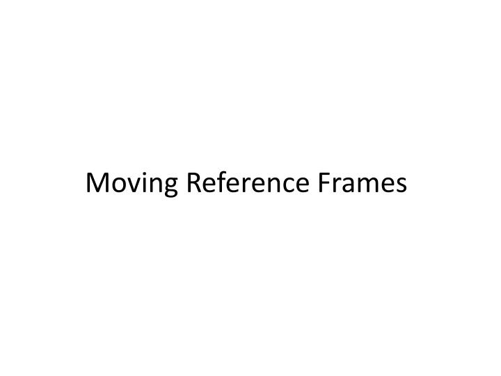 Moving Reference Frames