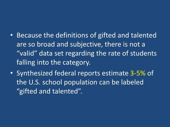 "Because the definitions of gifted and talented are so broad and subjective, there is not a ""valid"" data set regarding the rate of students falling into the category."
