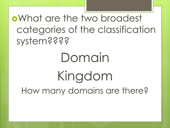 What are the two broadest categories of the classification system????