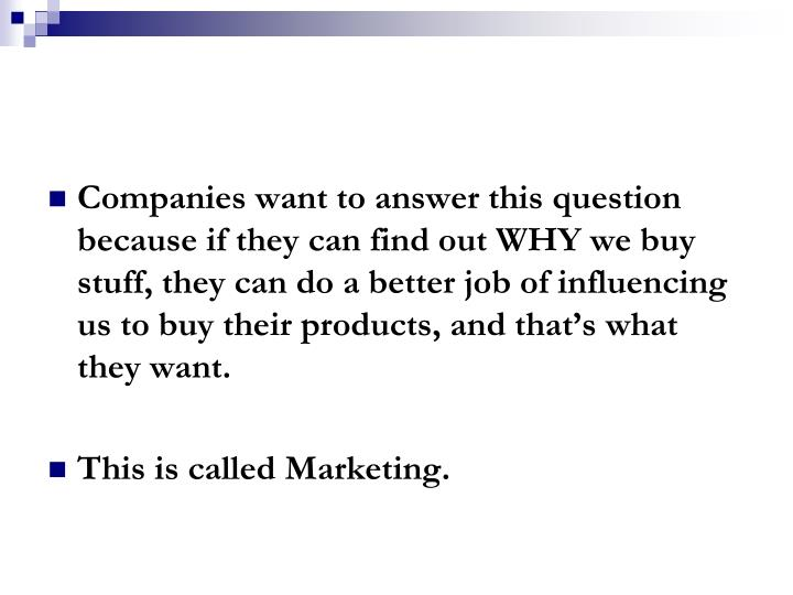 Companies want to answer this question because if they can find out WHY we buy stuff, they can do a better job of influencing us to buy their products, and that's what they want.