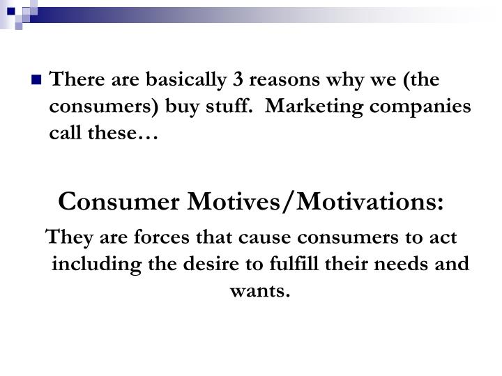There are basically 3 reasons why we (the consumers) buy stuff.  Marketing companies call these…