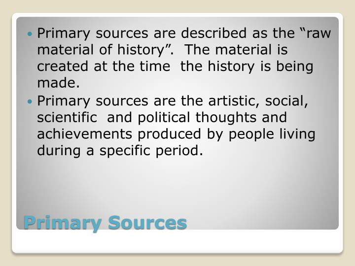 """Primary sources are described as the """"raw material of history"""".  The material is created at the time  the history is being made."""