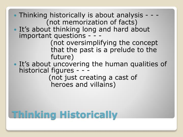 Thinking historically is about analysis - - -