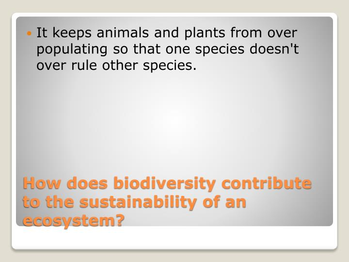 It keeps animals and plants from over populating so that one species doesn't over rule