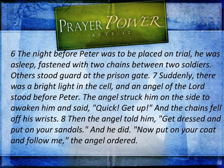 "6 The night before Peter was to be placed on trial, he was asleep, fastened with two chains between two soldiers. Others stood guard at the prison gate. 7 Suddenly, there was a bright light in the cell, and an angel of the Lord stood before Peter. The angel struck him on the side to awaken him and said, ""Quick! Get up!"" And the chains fell off his wrists. 8 Then the angel told him, ""Get dressed and put on your sandals."" And he did. ""Now put on your coat and follow me,"" the angel ordered."