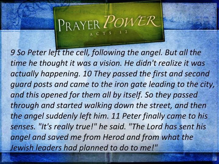 "9 So Peter left the cell, following the angel. But all the time he thought it was a vision. He didn't realize it was actually happening. 10 They passed the first and second guard posts and came to the iron gate leading to the city, and this opened for them all by itself. So they passed through and started walking down the street, and then the angel suddenly left him. 11 Peter finally came to his senses. ""It's really true!"" he said. ""The Lord has sent his angel and saved me from Herod and from what the Jewish leaders had planned to do to me!"""