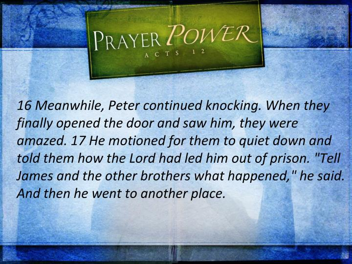 "16 Meanwhile, Peter continued knocking. When they finally opened the door and saw him, they were amazed. 17 He motioned for them to quiet down and told them how the Lord had led him out of prison. ""Tell James and the other brothers what happened,"" he said. And then he went to another place."
