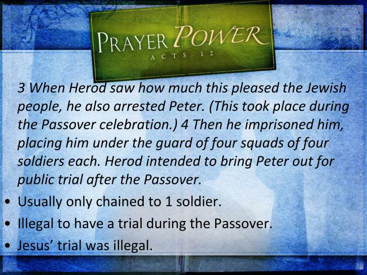 3 When Herod saw how much this pleased the Jewish people, he also arrested Peter. (This took place during the Passover celebration.) 4 Then he imprisoned him, placing him under the guard of four squads of four soldiers each. Herod intended to bring Peter out for public trial after the Passover.