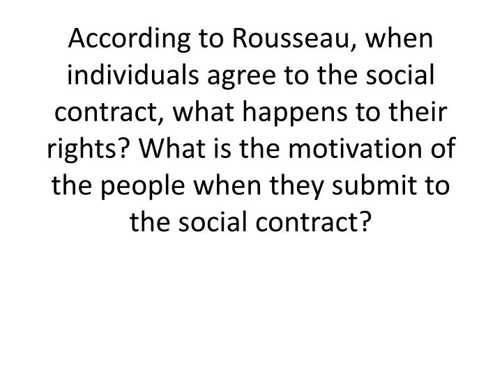 According to Rousseau, when individuals agree to the social contract, what happens to their rights? What is the motivation of the people when they submit to the social contract?