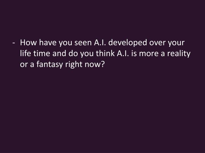How have you seen A.I. developed over your life time and do you think A.I. is more a reality or a fantasy right now?