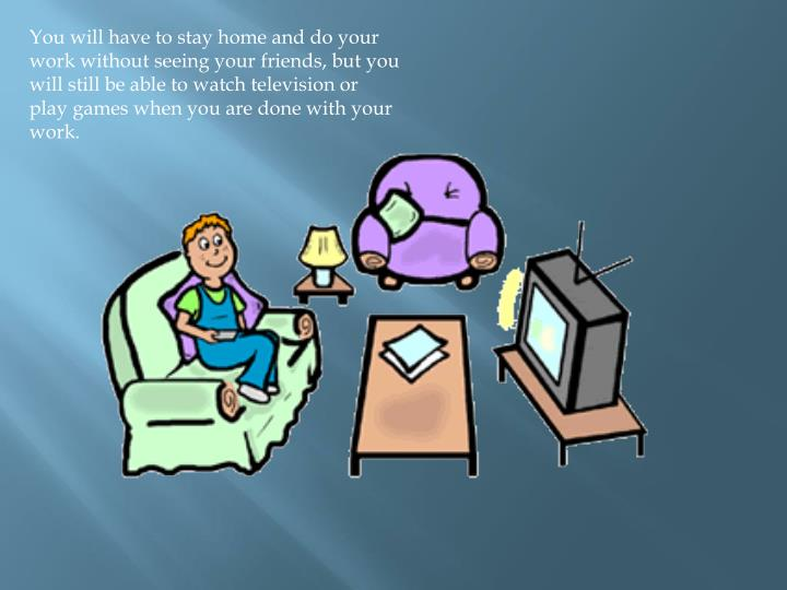 You will have to stay home and do your work without seeing your friends, but you will still be able to watch television or play games when you are done with your work.