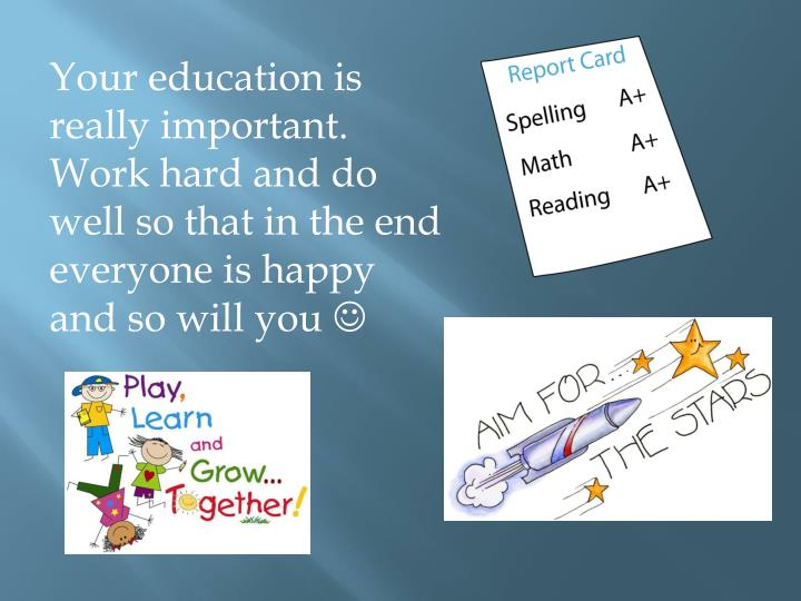 Your education is really important. Work hard and do well so that in the end everyone is happy and so will you