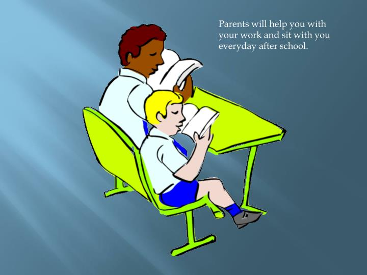 Parents will help you with your work and sit with you everyday after school.