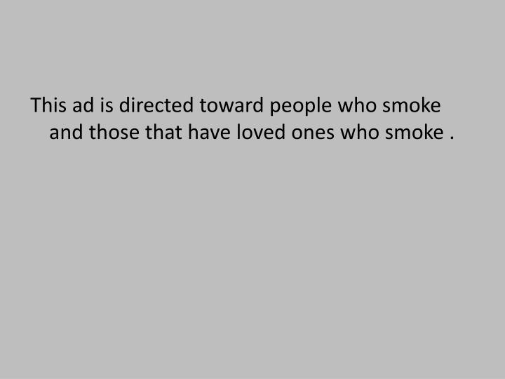 This ad is directed toward people who smoke and those that have loved ones who smoke .