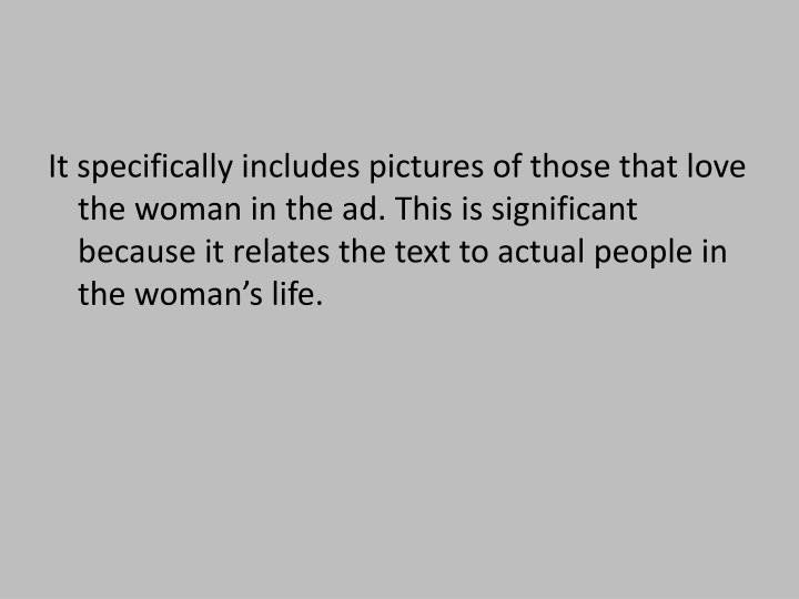 It specifically includes pictures of those that love the woman in the ad. This is significant because it relates the text to actual people in the woman's life.