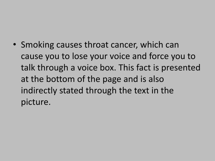 Smoking causes throat cancer, which can cause you to lose your voice and force you to talk through a voice box. This fact is presented at the bottom of the page and is also indirectly stated through the text in the picture.