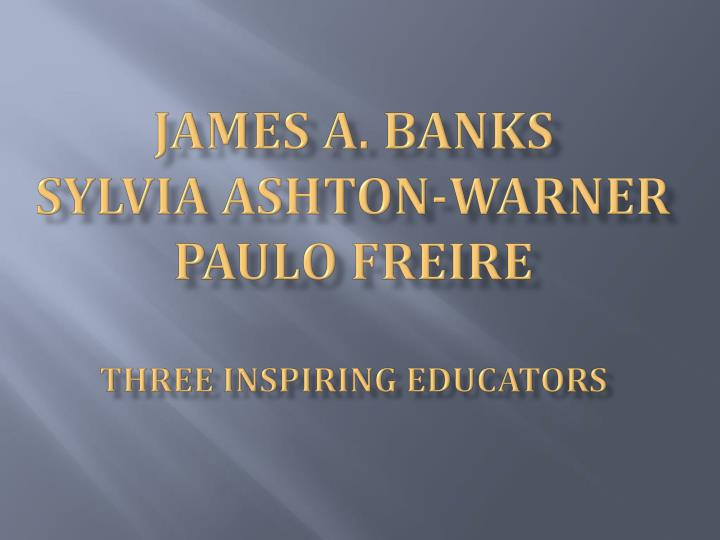 james a banks sylvia ashton warner paulo freire three inspiring educators