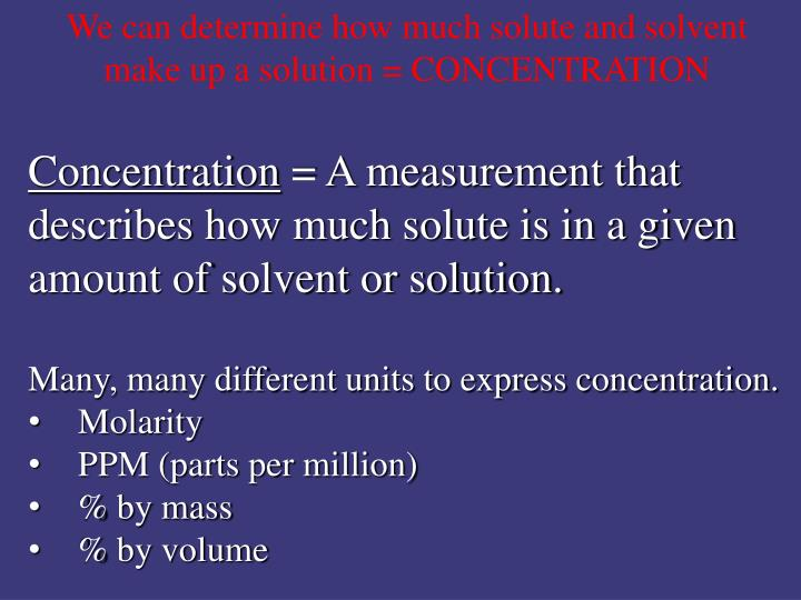 We can determine how much solute and solvent make up a solution = CONCENTRATION