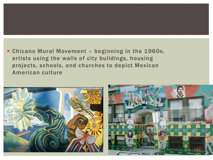Chicano Mural Movement – beginning in the 1960s, artists using the walls of city buildings, housing projects, schools, and churches to depict Mexican American culture