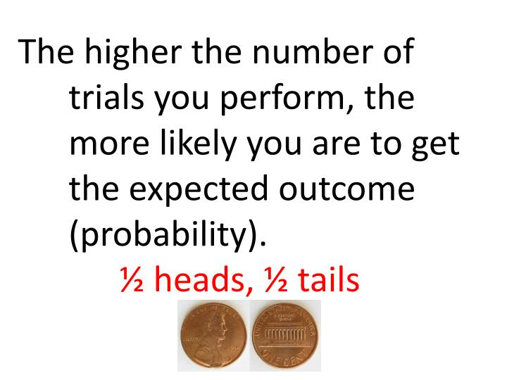 The higher the number of trials you perform, the more likely you are to get the expected outcome (probability).