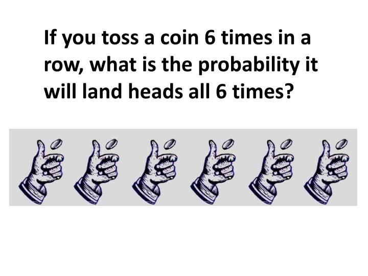If you toss a coin 6 times in a row, what is the probability it will land heads all 6 times?