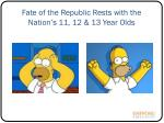 fate of the republic rests with the nation s 11 12 13 year olds