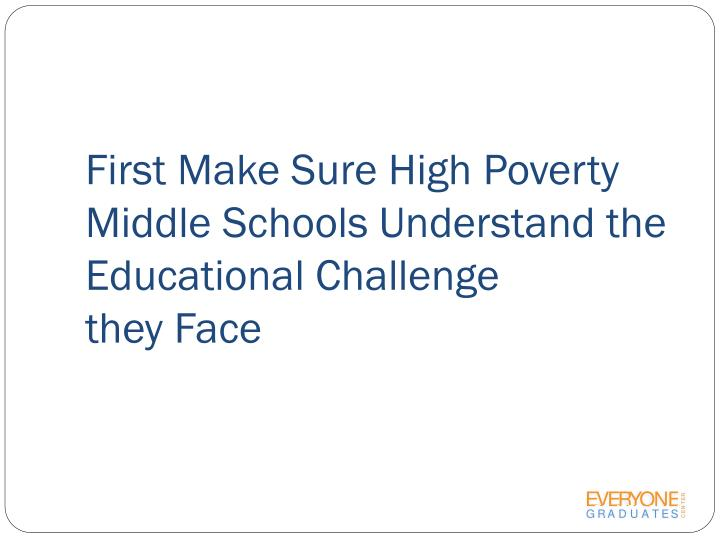 First Make Sure High Poverty Middle Schools Understand the  Educational Challenge