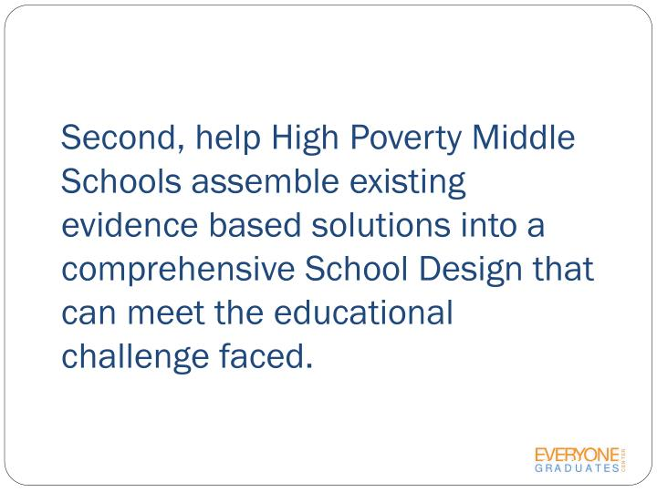 Second, help High Poverty Middle Schools assemble existing evidence based solutions into a comprehensive School Design that can meet the educational challenge faced.