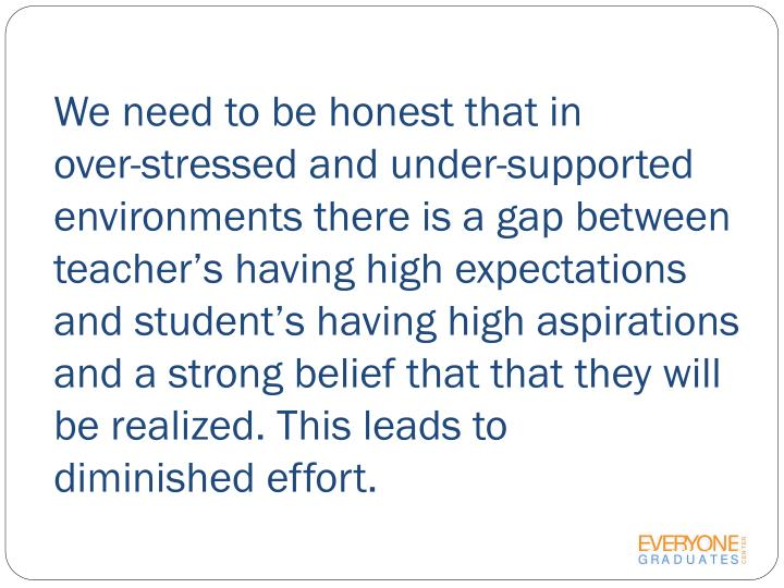 We need to be honest that in         over-stressed and under-supported environments there is a gap between teacher's having high expectations and student's having high aspirations and a strong belief that that they will be realized. This leads to     diminished effort.