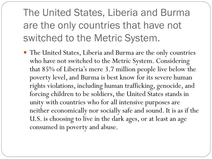 The United States, Liberia and Burma are the only countries that have not switched to the Metric System.