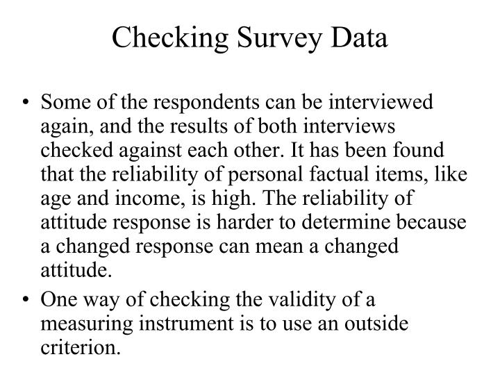 Some of the respondents can be interviewed again, and the results of both interviews checked against each other. It has been found that the reliability of personal factual items, like age and income, is high. The reliability of attitude response is harder to determine because a changed response can mean a changed attitude.