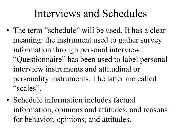 """The term """"schedule"""" will be used. It has a clear meaning: the instrument used to gather survey information through personal interview. """"Questionnaire"""" has been used to label personal interview instruments and attitudinal or personality instruments."""
