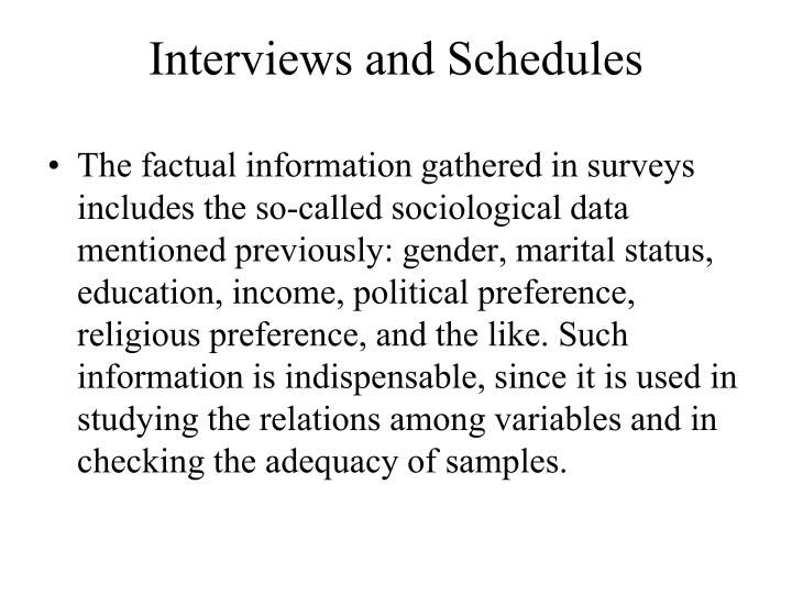 The factual information gathered in surveys includes the so-called sociological data mentioned previously: gender, marital status, education, income, political preference, religious preference, and the like. Such information is indispensable, since it is used in studying the relations among variables and in checking the adequacy of samples.