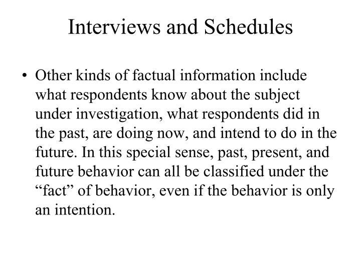 """Other kinds of factual information include what respondents know about the subject under investigation, what respondents did in the past, are doing now, and intend to do in the future. In this special sense, past, present, and future behavior can all be classified under the """"fact"""" of behavior, even if the behavior is only an intention."""