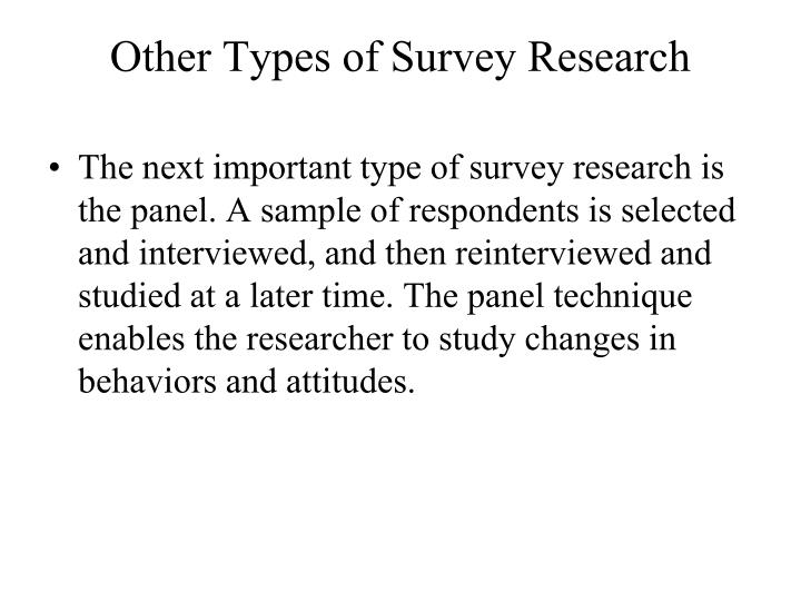 The next important type of survey research is the panel. A sample of respondents is selected and interviewed, and then reinterviewed and studied at a later time. The panel technique enables the researcher to study changes in behaviors and attitudes.