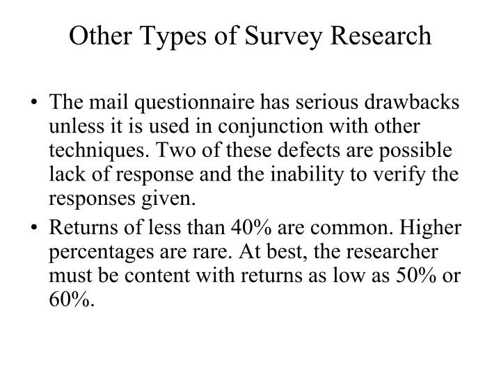 The mail questionnaire has serious drawbacks unless it is used in conjunction with other techniques. Two of these defects are possible lack of response and the inability to verify the responses given.